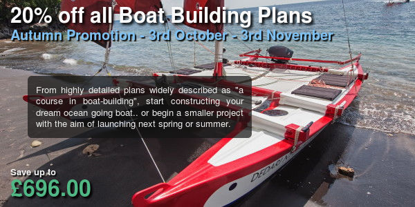 20% off all boat building plans. Autumn promotion - 3rd October - 3rd November. From highly detailed plans widely described as a course in boat building, start constructing your dream ocean going boat... or begin a smaller project with the aim of launching next spring or summer. Save up to £696.00