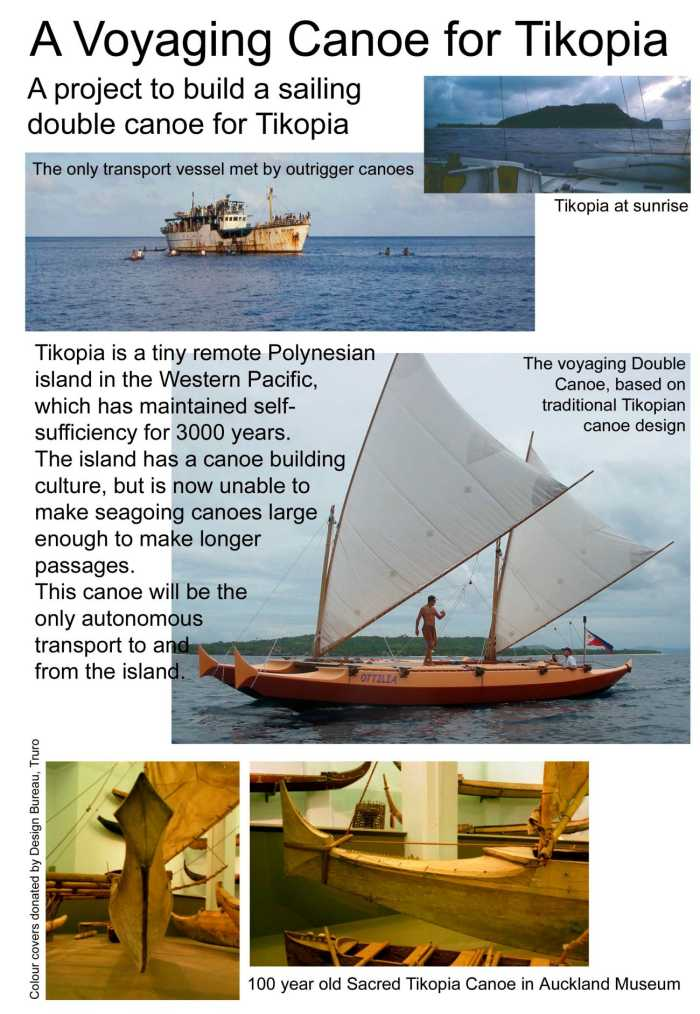 A voyaging canoe for Tikopia. Tikopia is a tiny remote Polynesian island in the Western Pacific, which has maintained self-sufficiency for 3000 years. The island has a canoe building culture, but is now unable to make seagoing canoes large enough to make longer passages. This canoe will be the only autonomous transport to and from the island.